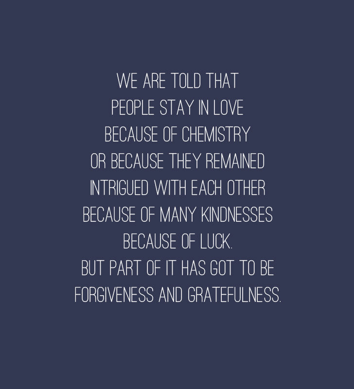 """We are told that people stay in love because of chemistry, or because they remain intrigued with each other, because of many kindnesses, because of luck. But part of it has got to be forgiveness and gratefulness."" — Ellen Goodman Quotes"