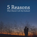 5 Reasons Why I Haven't Left My Husband