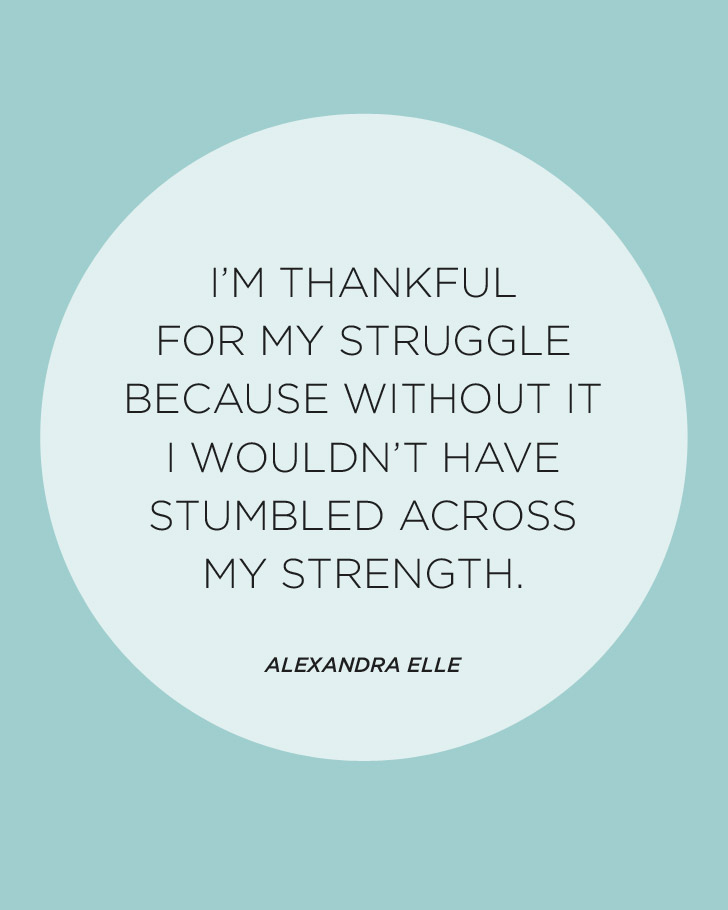I'm thankful for my struggle because without it, i wouldn't have stumbled across my strength - Elle Alexandra.
