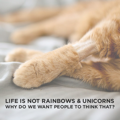 Life is Not Rainbows and Unicorns. Why Do We Want Everyone to Think That?