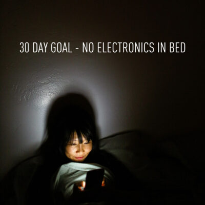 30 Day Goal: No Electronics Before Bed.