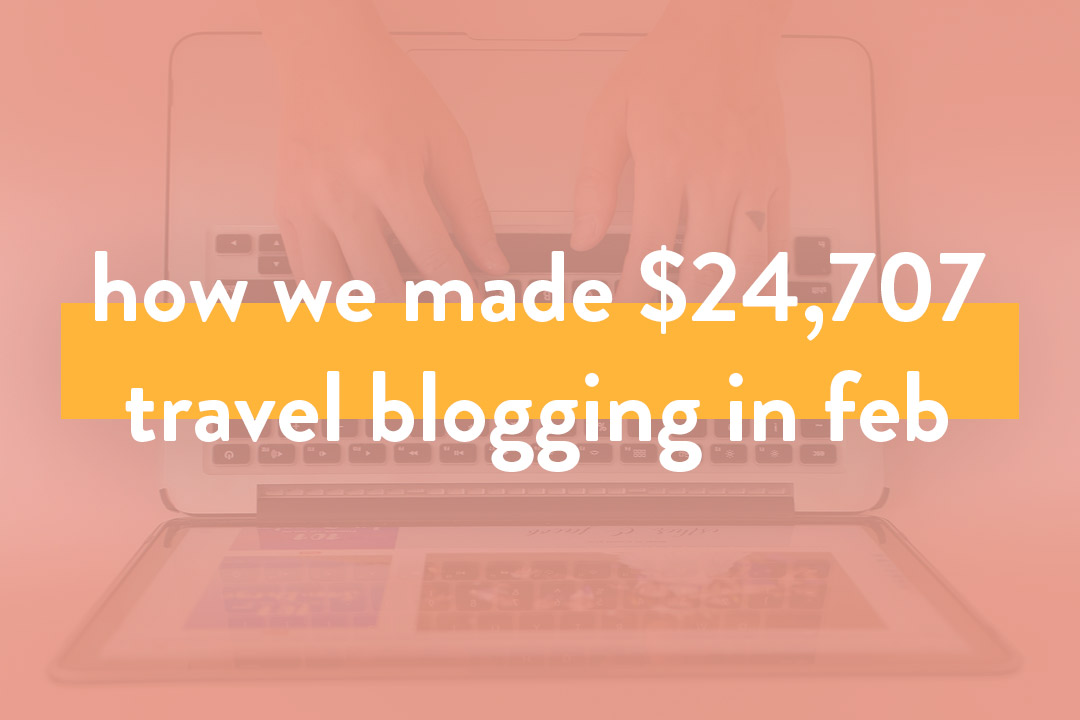 How We Made Over $24,707 in Feb 2019 from Travel Blogging