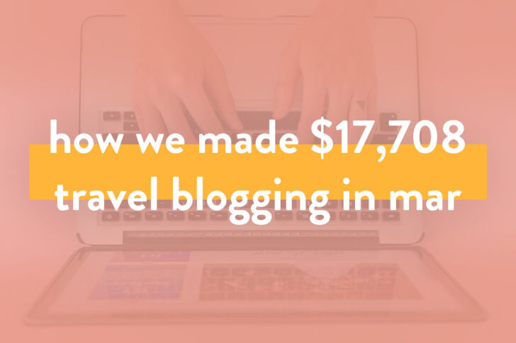 How We Made Over $17.7K in March on the Travel Blog + Travel Blogger Income Report for Mar 2019