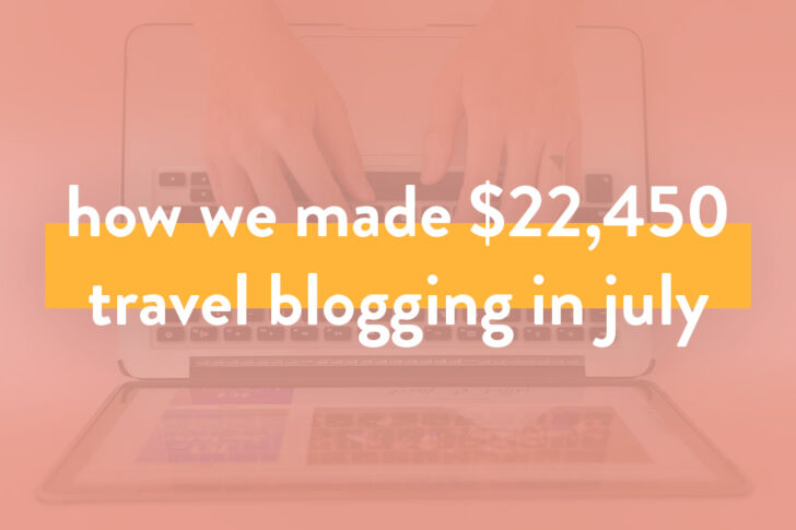 Travel Blogger Income Report - How We Made Over $22.4K on the Travel Blog in July