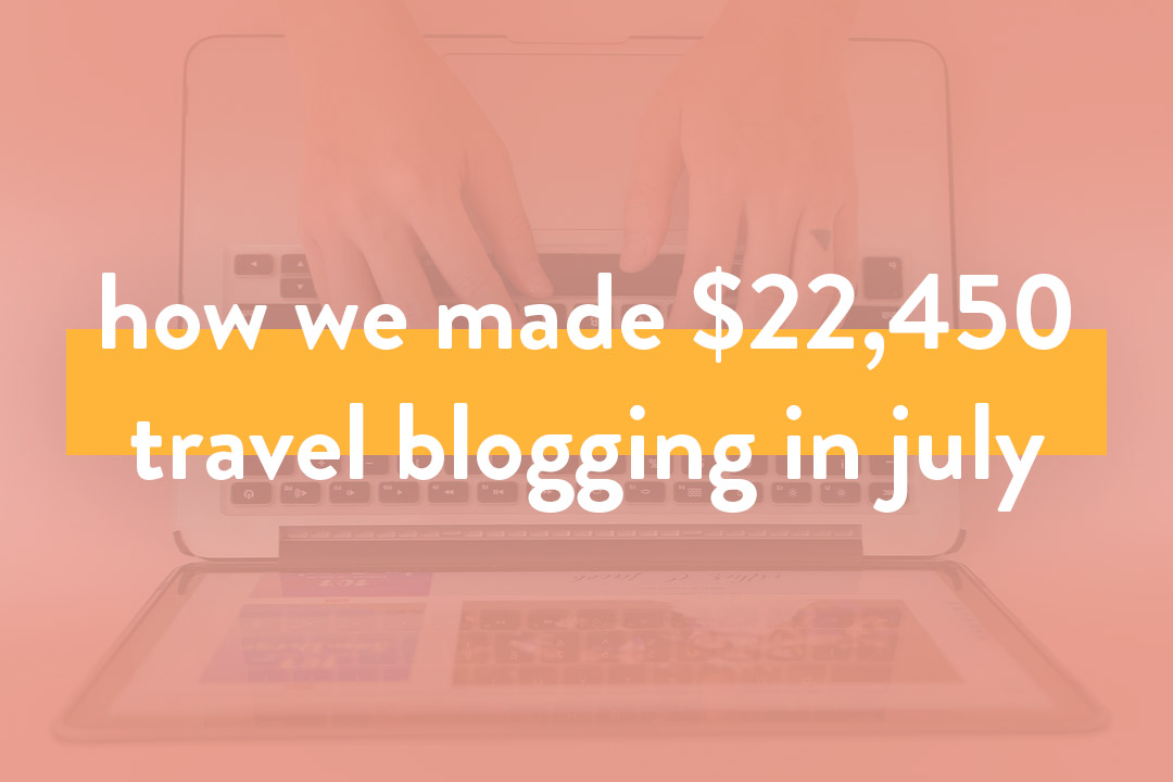 How We Made Over $22.4K in July – Travel Blog Income Report