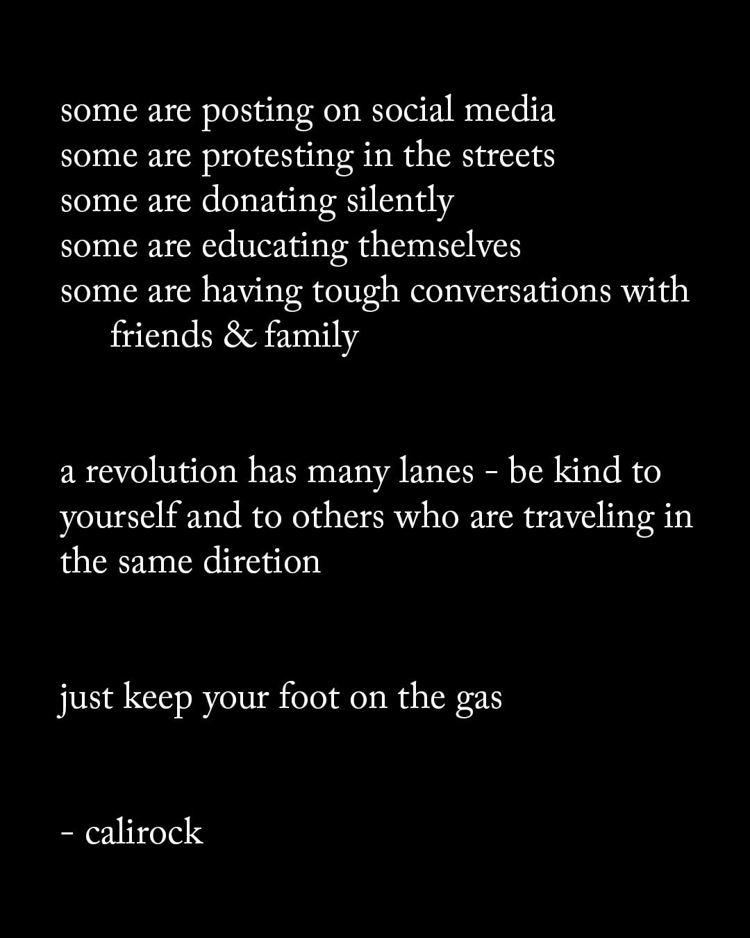 Some are posting on social media. Some are protesting in the streets. Some are donating silently. Some are educating themselves. Some are having tough conversations with friends & family. A revolution has many lanes. Be kind to yourself and to others who are traveling in the same direction. Just keep your foot on the gas. - via octaviaspencer via calirock.